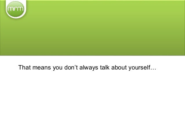 That means you don't always talk about yourself… ...you help others and share content that will be useful to them