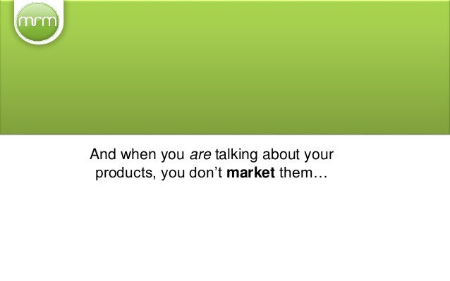 And when you are talking about your products, you don't market them… ...you share them