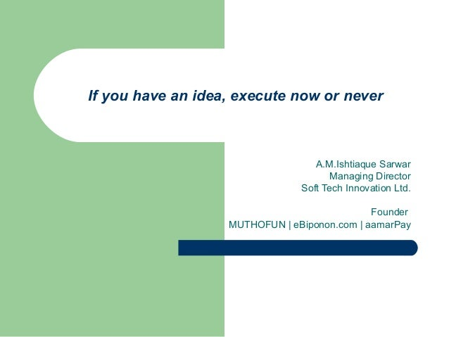 If you have an idea, execute now or never A.M.Ishtiaque Sarwar Managing Director Soft Tech Innovation Ltd. Founder MUTHOFU...