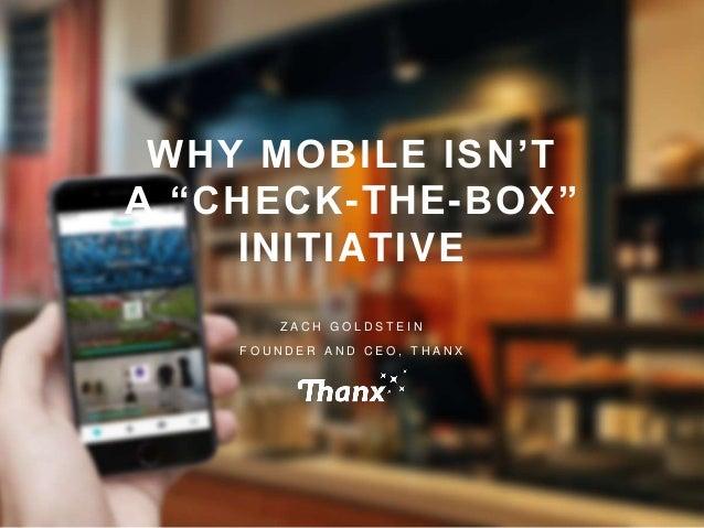 "© THANX, INC. ALL RIGHTS RESERVED1 WHY MOBILE ISN'T A ""CHECK-THE-BOX"" INITIATIVE Z A C H G O L D S T E I N F O U N D E R A..."