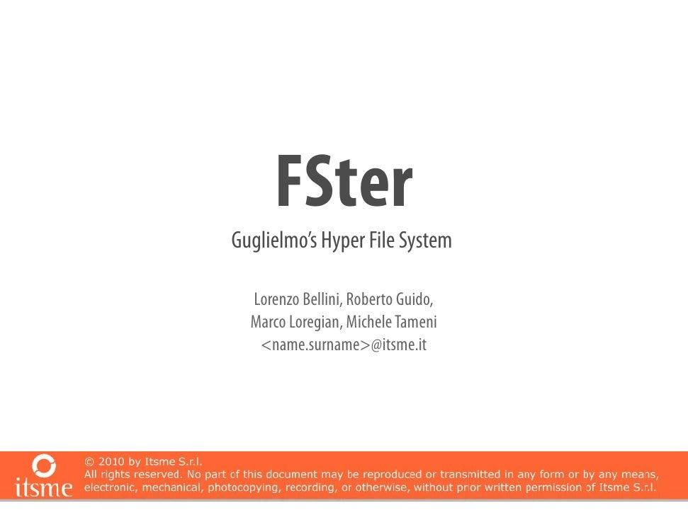 FSter Guglielmo's Hyper File System    Lorenzo Bellini, Roberto Guido,   Marco Loregian, Michele Tameni    <name.surname>@...
