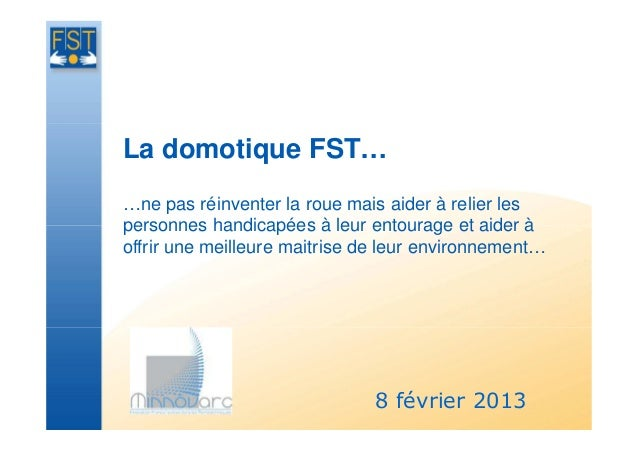 La domotique FST……ne pas réinventer la roue mais aider à relier lespersonnes handicapées à leur entourage et aider àoffrir...