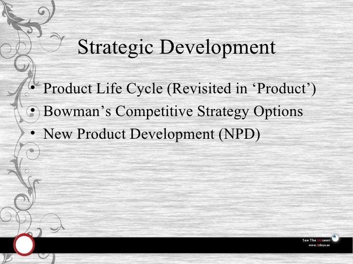 Strategic Development <ul><li>Product Life Cycle (Revisited in 'Product') </li></ul><ul><li>Bowman's Competitive Strategy ...
