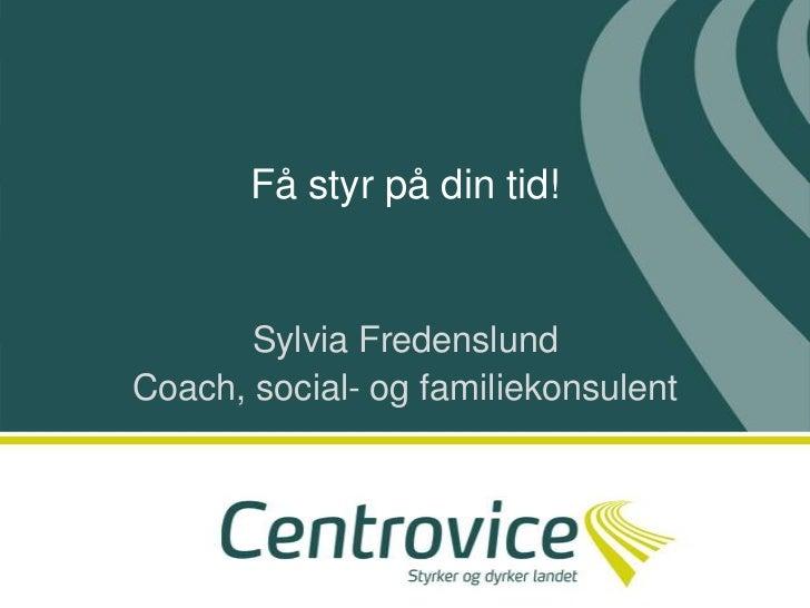 Få styr på din tid! <br />Sylvia Fredenslund<br />Coach, social- og familiekonsulent<br />