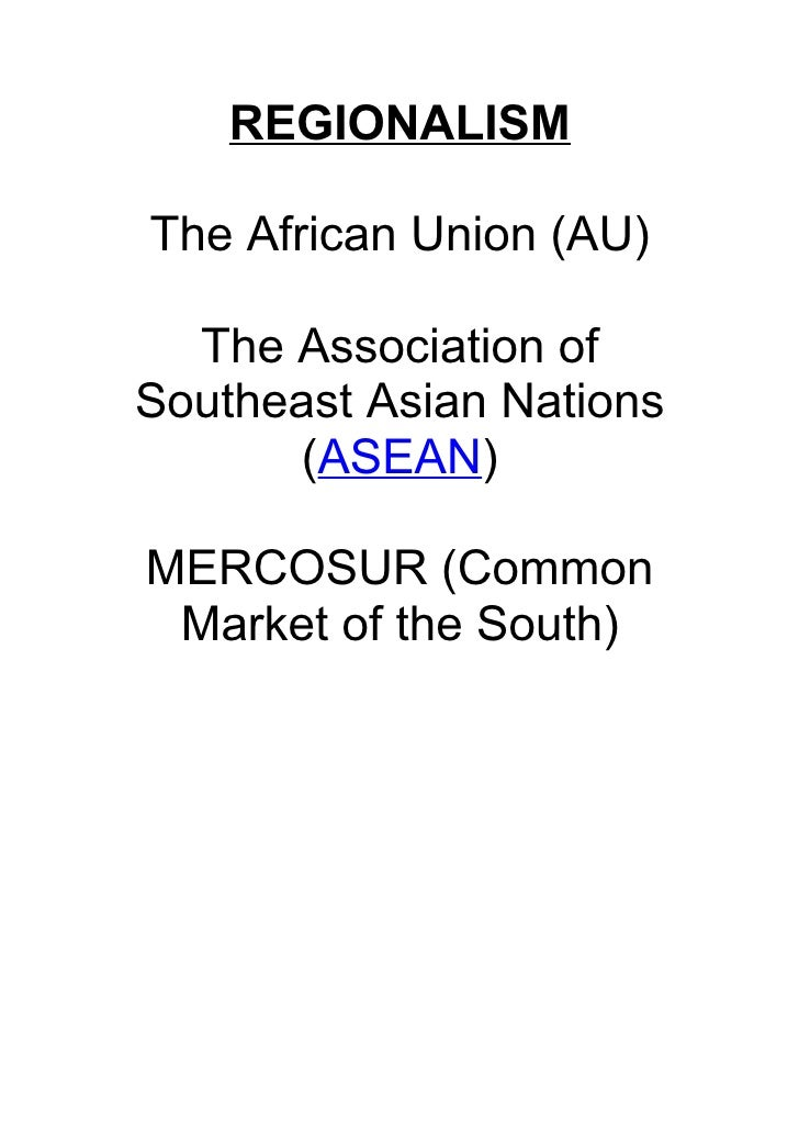 REGIONALISM  The African Union (AU)    The Association of Southeast Asian Nations        (ASEAN)  MERCOSUR (Common  Market...