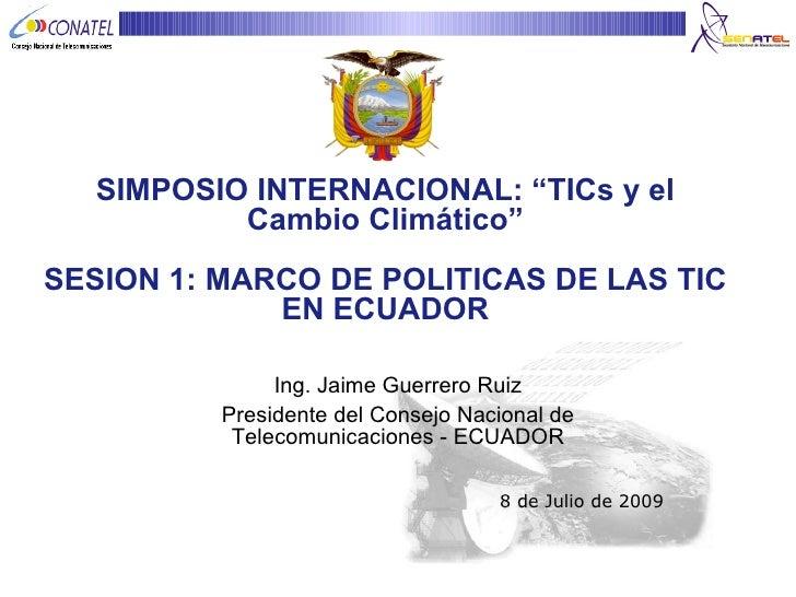 """SIMPOSIO INTERNACIONAL: """"TICs y el Cambio Climático"""" SESION 1: MARCO DE POLITICAS DE LAS TIC EN ECUADOR Ing. Jaime Guerrer..."""