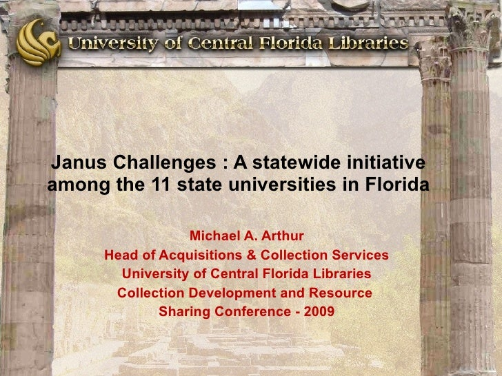 Janus Challenges : A statewide initiative among the 11 state universities in Florida Michael A. Arthur Head of Acquisition...