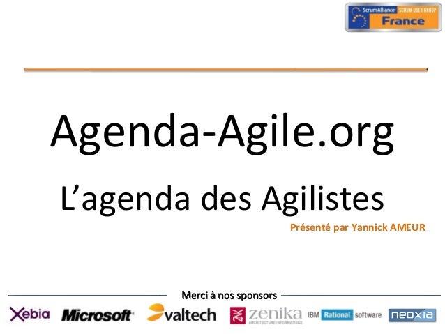 Merci à nos sponsorsMerci à nos sponsors Agenda-Agile.org L'agenda des Agilistes Présenté par Yannick AMEUR