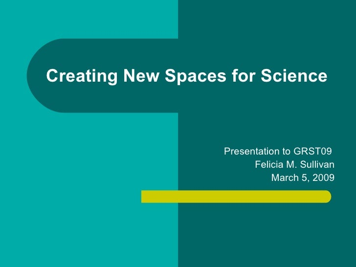 Creating New Spaces for Science Presentation to GRST09  Felicia M. Sullivan March 5, 2009
