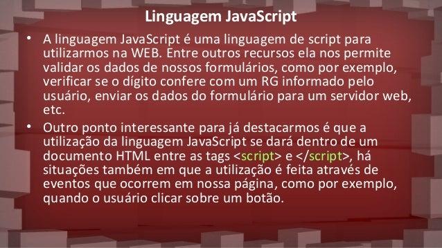 Linguagem JavaScript • A linguagem JavaScript é uma linguagem de script para utilizarmos na WEB. Entre outros recursos ela...