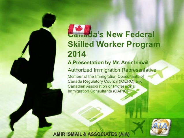 Canada's New Federal Skilled Worker Program 2014 A Presentation by Mr. Amir Ismail Authorized Immigration Representative M...