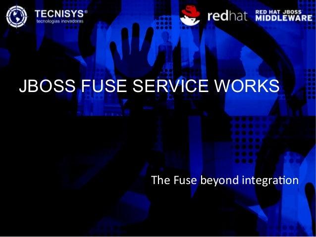 JBOSS FUSE SERVICE WORKS The Fuse beyond integraton