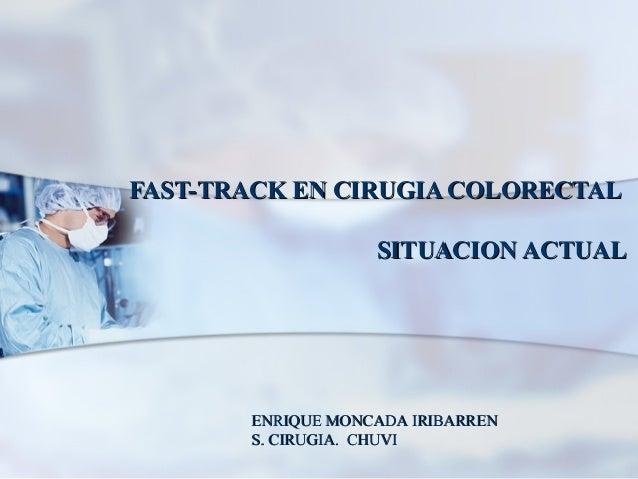 FAST-TRACK EN CIRUGIA COLORECTALFAST-TRACK EN CIRUGIA COLORECTAL SITUACION ACTUALSITUACION ACTUAL ENRIQUE MONCADA IRIBARRE...