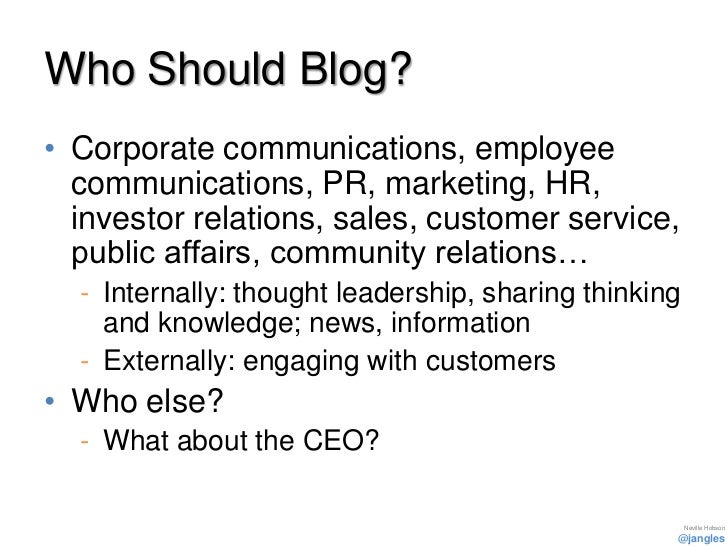 Who Should Blog?• Corporate communications, employee  communications, PR, marketing, HR,  investor relations, sales, custo...