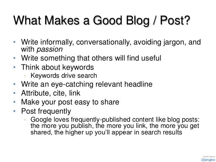 What Makes a Good Blog / Post?• Write informally, conversationally, avoiding jargon, and  with passion• Write something th...