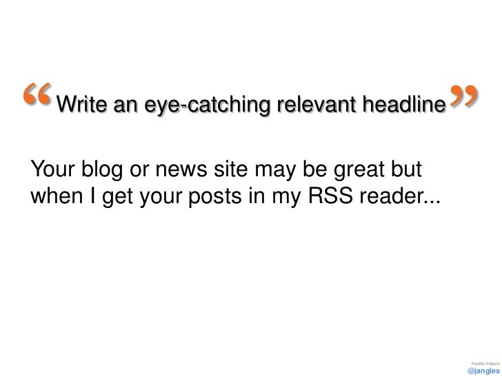 Write an eye-catching relevant headlineYour blog or news site may be great butwhen I get your posts in my RSS reader...   ...