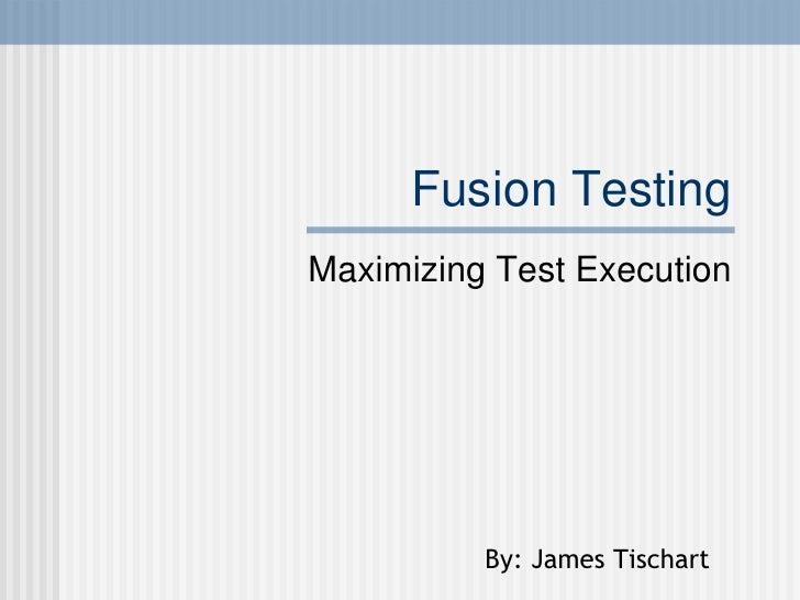 Fusion Testing Maximizing Test Execution By: James Tischart