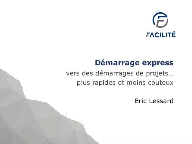 Démarrage express vers des démarrages de projets… plus rapides et moins couteux Eric Lessard