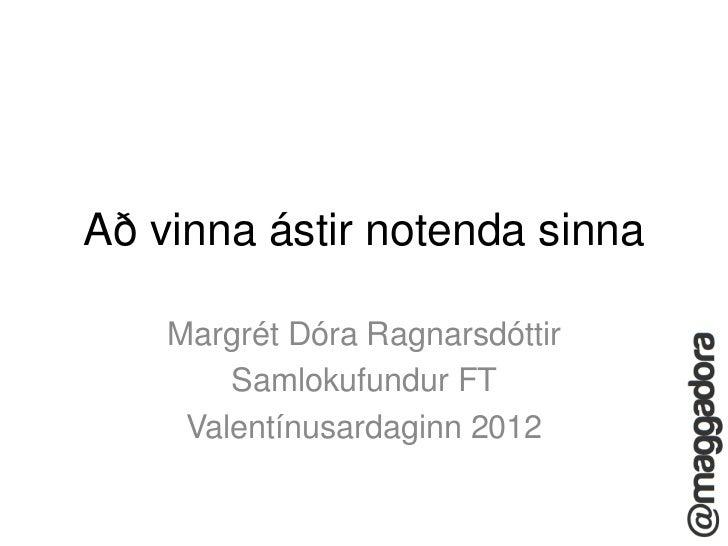 Að vinna ástir notenda sinna    Margrét Dóra Ragnarsdóttir        Samlokufundur FT     Valentínusardaginn 2012