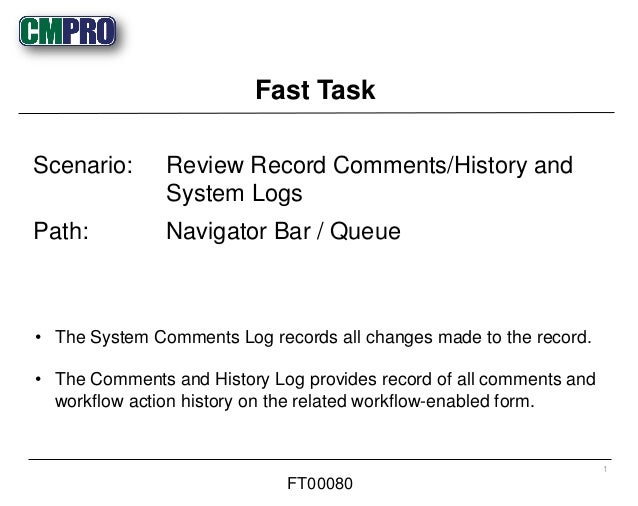 • The System Comments Log records all changes made to the record. • The Comments and History Log provides record of all co...