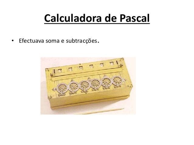 Calculadora de Pascal • Efectuava soma e subtracções.