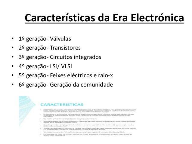 Características da Era Electrónica • 1º geração- Válvulas • 2º geração- Transístores • 3º geração- Circuitos integrados • ...