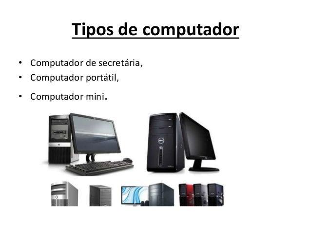 Tipos de computador • Computador de secretária, • Computador portátil, • Computador mini.