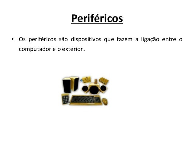 Periféricos • Os periféricos são dispositivos que fazem a ligação entre o computador e o exterior.