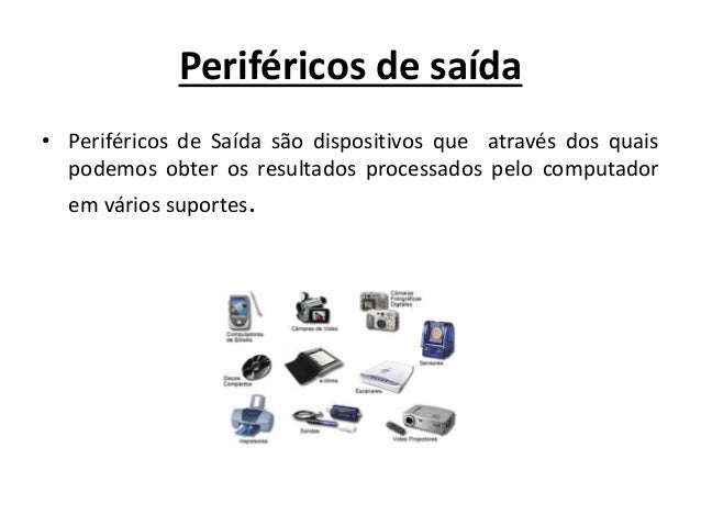 Periféricos de saída • Periféricos de Saída são dispositivos que através dos quais podemos obter os resultados processados...