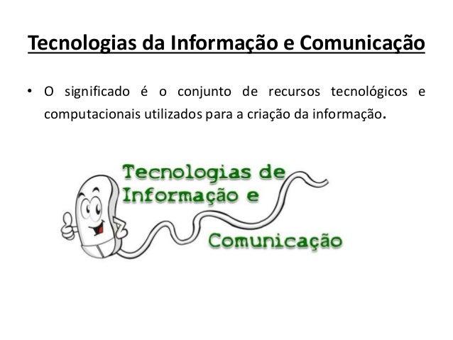 Tecnologias da Informação e Comunicação • O significado é o conjunto de recursos tecnológicos e computacionais utilizados ...