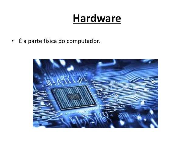 Hardware • É a parte física do computador.
