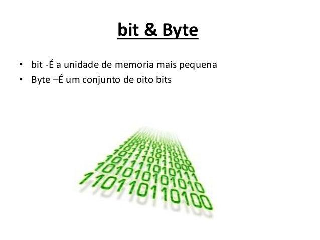 bit & Byte • bit -É a unidade de memoria mais pequena • Byte –É um conjunto de oito bits
