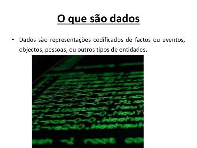 O que são dados • Dados são representações codificados de factos ou eventos, objectos, pessoas, ou outros tipos de entidad...