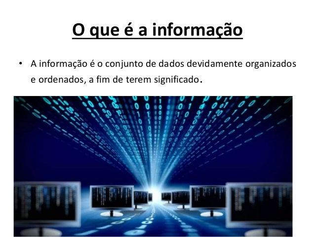 O que é a informação • A informação é o conjunto de dados devidamente organizados e ordenados, a fim de terem significado.