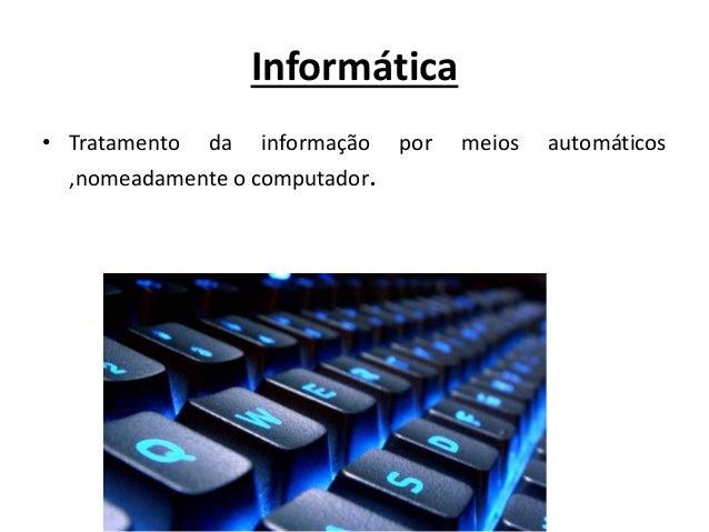 Informática • Tratamento da informação por meios automáticos ,nomeadamente o computador.