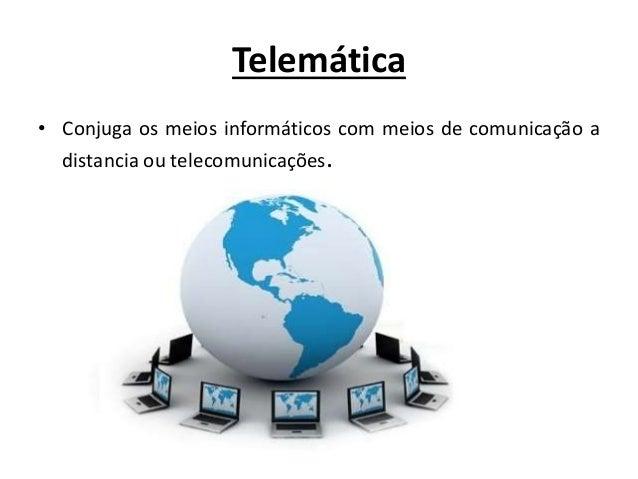 Telemática • Conjuga os meios informáticos com meios de comunicação a distancia ou telecomunicações.
