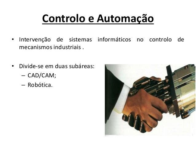 Controlo e Automação • Intervenção de sistemas informáticos no controlo de mecanismos industriais . • Divide-se em duas su...