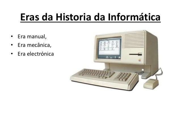 Eras da Historia da Informática • Era manual, • Era mecânica, • Era electrónica