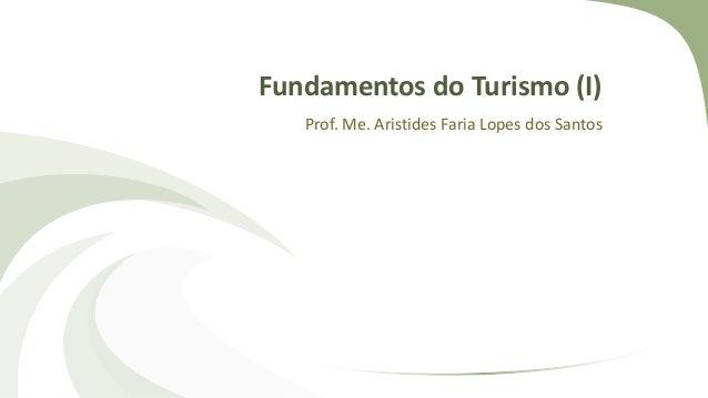 Fundamentos do Turismo (I) Prof. Me. Aristides Faria Lopes dos Santos