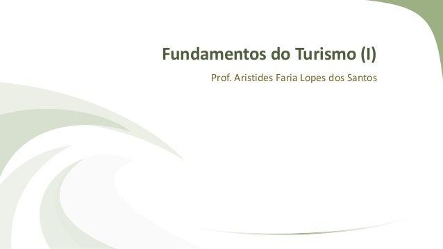 Fundamentos do Turismo (I) Prof. Aristides Faria Lopes dos Santos