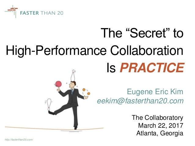 "http://fasterthan20.com/ The ""Secret"" to High-Performance Collaboration Is PRACTICE Eugene Eric Kim eekim@fasterthan20.com..."