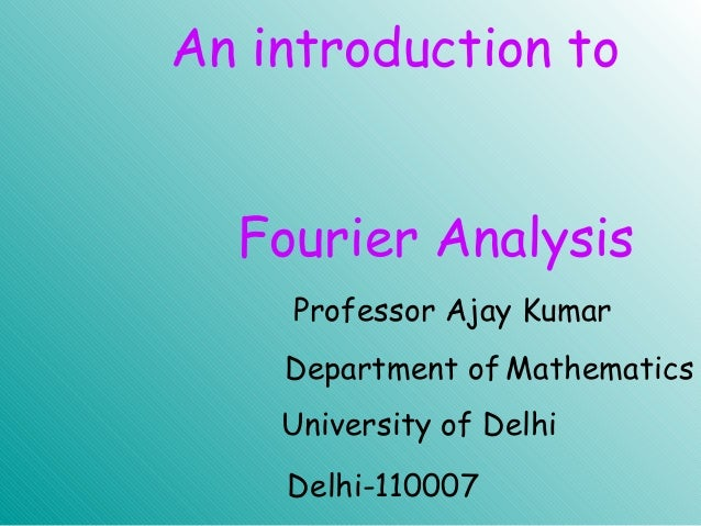 An introduction to Fourier Analysis University of Delhi Professor Ajay Kumar Department of Mathematics Delhi-110007