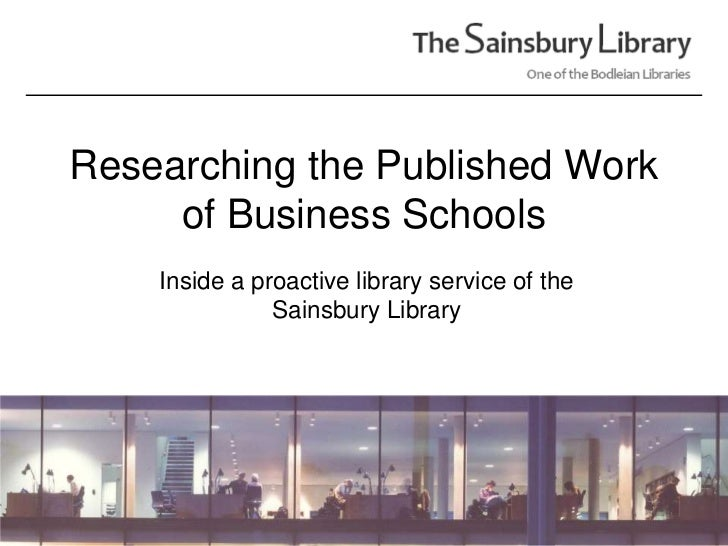 Researching the Published Work of Business Schools<br />Inside a proactive library service of the Sainsbury Library<br />