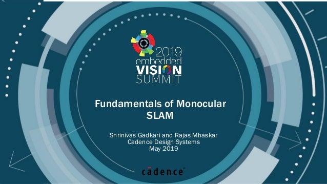 © 2019 Cadence Design Systems, Inc Fundamentals of Monocular SLAM Shrinivas Gadkari and Rajas Mhaskar Cadence Design Syste...
