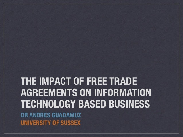THE IMPACT OF FREE TRADE AGREEMENTS ON INFORMATION TECHNOLOGY BASED BUSINESS DR ANDRES GUADAMUZ UNIVERSITY OF SUSSEX