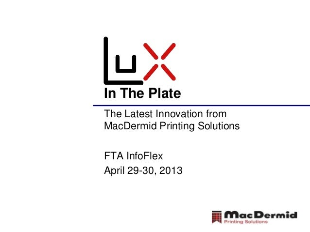 In The PlateThe Latest Innovation fromMacDermid Printing SolutionsFTA InfoFlexApril 29-30, 2013