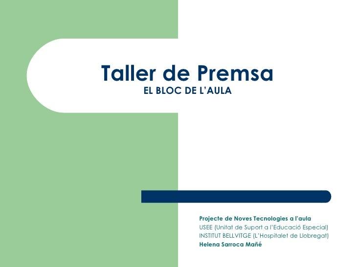 Taller de Premsa EL BLOC DE L'AULA Projecte de Noves Tecnologies a l'aula USEE (Unitat de Suport a l'Educació Especial) IN...