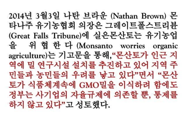 """2013년 9월14일 푸드앤드워터워치는 '생명공학대사 들(BIOTECH AMBASSADORS)'이란 보고서에서 """"유전자 농산물과 그 음식이 안전하다는 주장 또한 검증되지 않 았다. 미 식품의약청은 지난 1992년 업계 ..."""