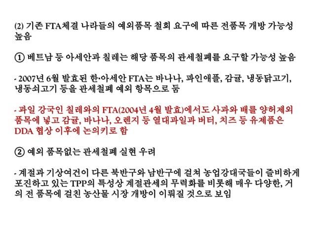 TPP에 대한 국내외 전문가들의 전망 ○ 미국은 한국에게 FTA 이상을 요구할 것이다. - TPP에서 12개 국가가 협상 중이지만 실제론 미국과 11개국의 협상이다. - 미국 국내정치에 부합하는 조항이 우선. 다른 국가...