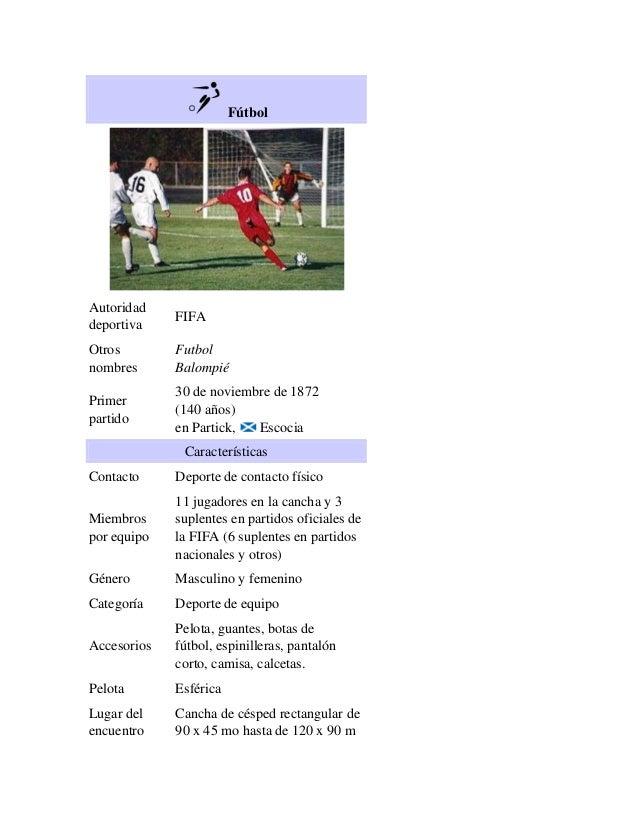 Fútbol  Autoridad deportiva  FIFA  Otros nombres  Futbol Balompié  Primer partido  30 de noviembre de 1872 (140 años) en P...